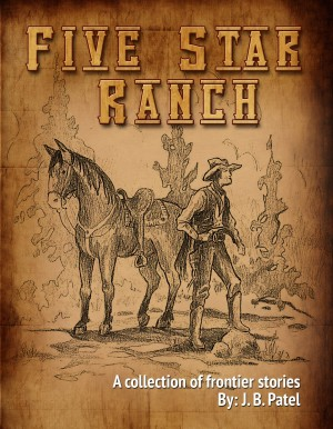 The Five Star Ranch - A Collection of Frontier Stories. by J.B. Patel from Bookbaby in Romance category