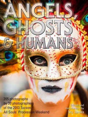 Angels, Ghosts & Humans - Photographs by 30 Photographers Of The 2013 Tucson All Souls' Procession by Stu Jenks and 30 Photographers from Bookbaby in General Novel category