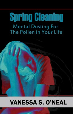 Spring Cleaning - Mental Dusting For The Pollen In Your Life by Vanessa S. O'Neal from Bookbaby in Business & Management category