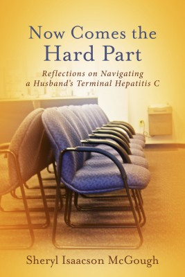 Now Comes the Hard Part - Reflections on Navigating a Husband's Terminal Hepatitis C by Sheryl Isaacson McGough from Bookbaby in Family & Health category