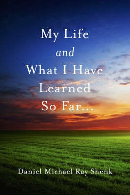 My Life and What I Have Learned So Far... by Daniel Michael Ray Shenk from Bookbaby in General Novel category