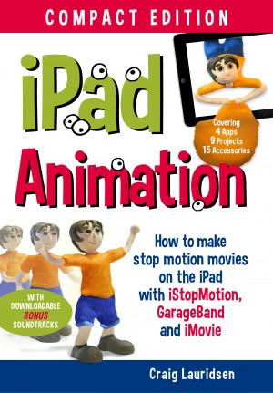 iPad Animation - - make stop motion movies on the iPad with iStopMotion, GarageBand, iMovie by Craig Lauridsen from Bookbaby in General Academics category