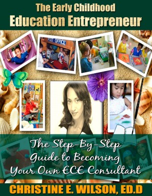 The Early Childhood Education Entrepreneur - The Step-by-Step Guide to Becoming Your Own ECE Consultant by Christine E. Wilson, Ed.D from Bookbaby in Finance & Investments category