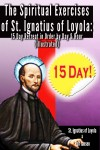 The Spiritual Exercises of St. Ignatius of Loyola: - 15 Day Retreat in Order by Day and Hour (illustrated) by St. Ignatius of Loyola from  in  category