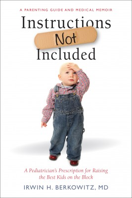 Instructions Not Included - A Pediatrician's Prescription for Raising the Best Kids on the Block by Irwin H. Berkowitz, MD from Bookbaby in Autobiography & Biography category