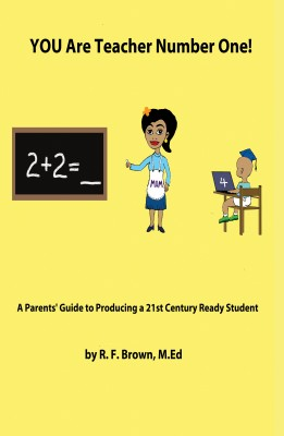 You Are Teacher Number One! - A Parent's Guide To Producing A 21st Ready Student by R. F. Brown, M.Ed from Bookbaby in General Novel category