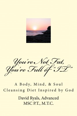 'You're Not Fat, You're Full of 'IT' - A Body, Mind, & Soul Cleansing Diet inspired by God by David Ryals, Advanced MSc P.T., M.T.C. from Bookbaby in Family & Health category
