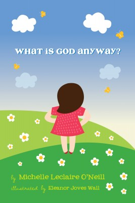 What Is God Anyway? - God  and Evolution  A Great Beginning by Michelle Leclaire O'Neill from Bookbaby in General Academics category