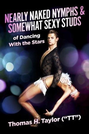 Nearly Naked Nymphs & Somewhat Sexy Studs - of Dancing With the Stars by Thomas H.Taylor (