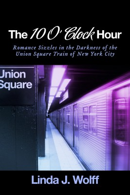 The 10 O' Clock Hour - Romance Sizzles in the Darkness of the Union Square Train of New York City by Linda J. Wolff from Bookbaby in Romance category