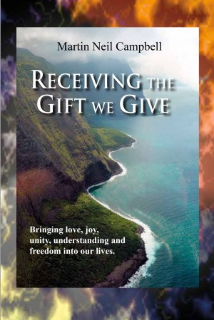 Receiving the Gift We Give. - Bringing Love, Joy, Unity, Understanding & Freedom into Our Lives. by Martin Neil Campbell from Bookbaby in Religion category