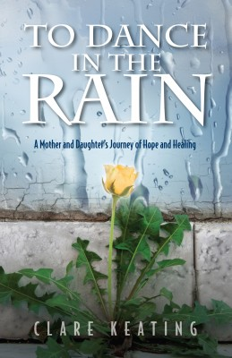 To Dance in the Rain - A Mother and Daughter's Journey of Hope and Healing by Clare Keating from Bookbaby in Autobiography & Biography category