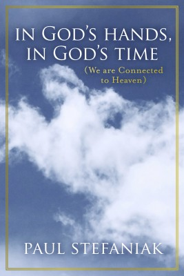 In God's Hands, In God's Time - (We Are Connected To Heaven) by Paul Stefaniak from Bookbaby in Religion category