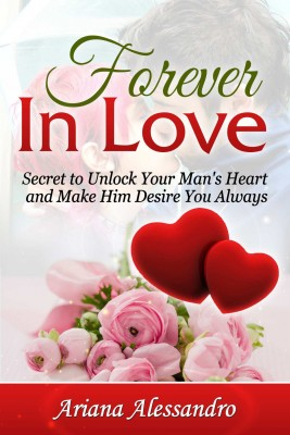 Forever In Love - Secret to Unlock Your Man's Heart and Make Him Desire You Always by Ariana Alessandro from Bookbaby in Romance category