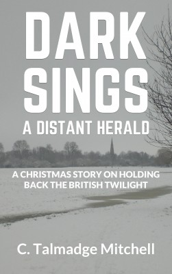 Dark Sings A Distant Herald - A Christmas Story On Holding Back the British Twilight by C. Talmadge Mitchell from Bookbaby in General Novel category