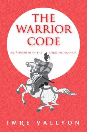 The Warrior Code - 365 Aphorisms Of The Spiritual Warrior by Imre Vallyon from Bookbaby in Religion category
