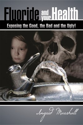 Fluoride and Your Health - Exposing The Good, The Bad and The Ugly by Ingrid Marshall from Bookbaby in Family & Health category