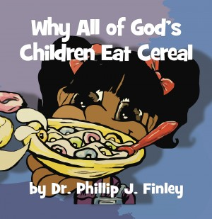 Why All of God's Children Eat Cereal by Dr. Phillip J. Finley from Bookbaby in Teen Novel category