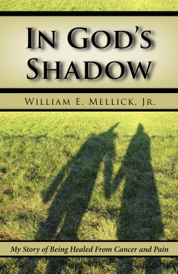 In God's Shadow - My Story of Being Healed From Cancer and Pain by William E. Mellick, Jr. from Bookbaby in Religion category