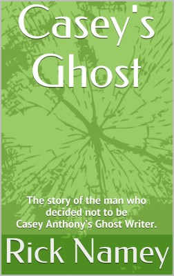 Casey's Ghost - Why I decided not to be Casey Anthony's Ghost Writer. by Rick Namey from Bookbaby in True Crime category