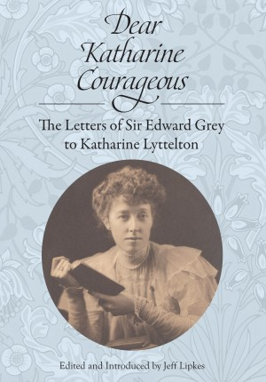 Dear Katharine Courageous [annotated] - The Letters of Sir Edward Grey to Katharine Lyttelton by Sir Edward Grey from Bookbaby in History category