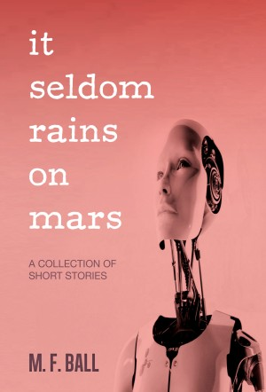 It Seldom Rains on Mars - A Collection of Short Stories by M. F. Ball from Bookbaby in General Novel category