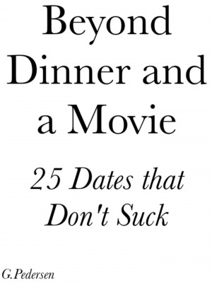 Beyond Dinner and a Movie, 25 Dates that don't Suck. by G.Pedersen from Bookbaby in Romance category