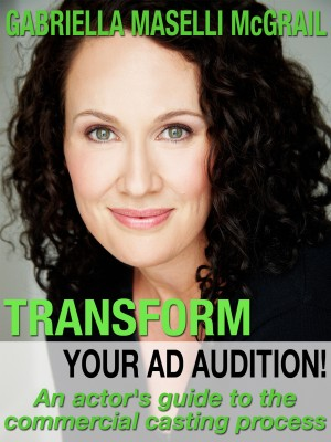 Transform Your Ad Audition! - An Actor's Guide to the Commercial Casting Process by Gabriella Maselli McGrail from Bookbaby in General Academics category