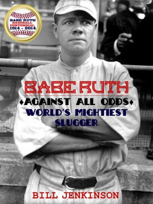 Babe Ruth: Against All Odds, World's Mightiest Slugger by Bill Jenkinson from Bookbaby in Sports & Hobbies category