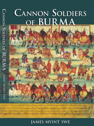 Cannon Soldiers of Burma - A Part of Burmese History Largely Unknown to Its Modern Peoples & the World by James Myint Swe from Bookbaby in History category