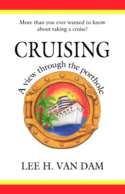 Cruising - A View Through the Porthole - More than You Ever Wanted to Know about Taking a Cruise! by Lee H. Van Dam from Bookbaby in Travel category
