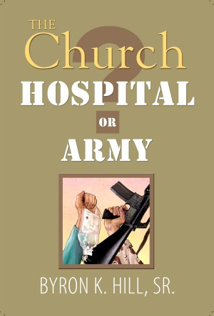 The Church: Hospital or Army? - Is the Church a Hospital for Sinners or an Army for Soldiers? by Byron K. Hill.Sr. from Bookbaby in Religion category