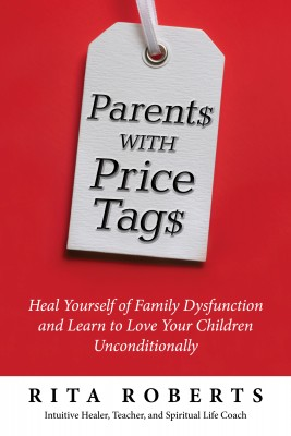 Parents with Price Tags - Heal Yourself of Family Dysfunction and Love Your Children Unconditionally by Rita Roberts from Bookbaby in Business & Management category