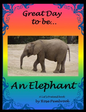 Great Day To Be An Elephant - A Let's Pretend Book by Rose Pembrook from Bookbaby in Teen Novel category