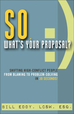 So, What's Your Proposal? - Shifting High-Conflict People from Blaming to Problem-Solving in 30 Seconds by Bill Eddy LCSW  Esq. from Bookbaby in Finance & Investments category