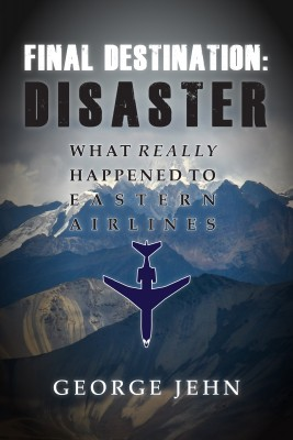 Final Destination: Disaster - What Really Happened To Eastern Airlines by George Jehn from Bookbaby in Lifestyle category