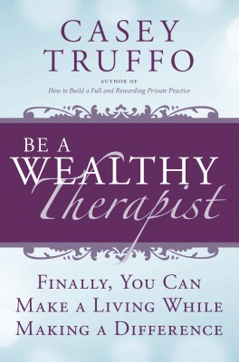 Be a Wealthy Therapist: Finally, You Can Make A Living Making A Difference by Casey Truffo from Bookbaby in General Novel category