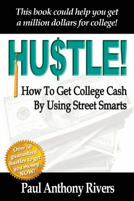 Hustle! - How To Get College Cash By Using Street Smarts by Paul Anthony Rivers from Bookbaby in Finance & Investments category