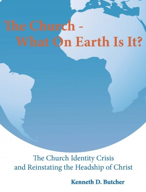 The Church - What On Earth Is It? by Kenneth D. Butcher from Bookbaby in Religion category