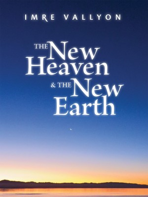 The New Heaven And The New Earth by Imre Vallyon from Bookbaby in Religion category