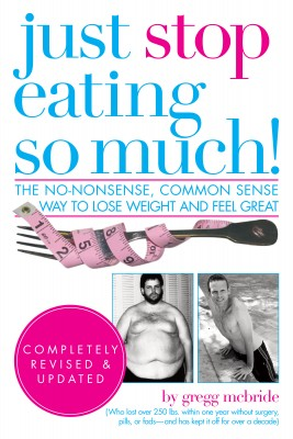 Just Stop Eating So Much! Completely Revised and Updated - The No-nonsense, Common Sense Way to Lose Weight and Feel Great by Gregg McBride from Bookbaby in Family & Health category