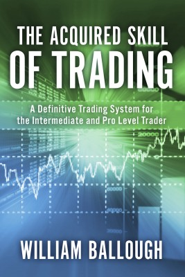 The Acquired Skill of Trading - A Definitive Trading System For the Intermediate and Pro Level Trader