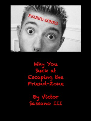 Why You Suck at Escaping the Friend-Zone by Victor Sassano from Bookbaby in Lifestyle category