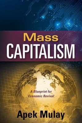 Mass Capitalism - A Blueprint for Economic Revival by Apek Mulay from Bookbaby in Finance & Investments category