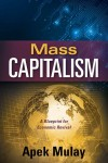 Mass Capitalism - A Blueprint for Economic Revival by Apek Mulay from  in  category