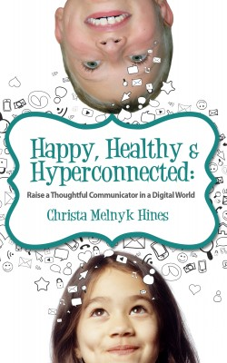 Happy, Healthy & Hyperconnected - Raise a Thoughtful Communicator in a Digital World by Christa Melnyk Hines from Bookbaby in Family & Health category