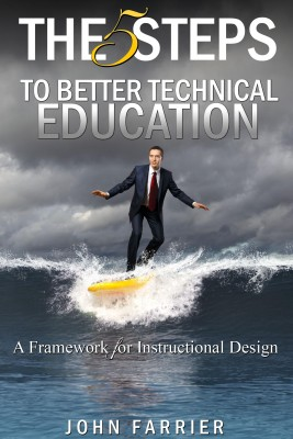 The 5 Steps to Better Technical Education - A Framework for Instructional Design by John Farrier from Bookbaby in Science category