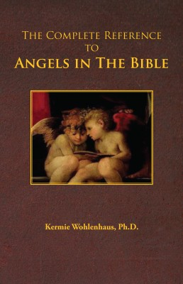 The Complete Reference to Angels in The Bible by Kermie Wohlenhaus, Ph.D. from Bookbaby in Religion category