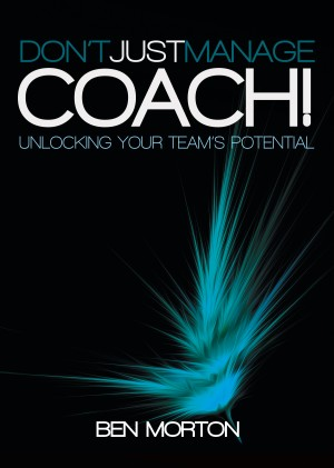 Don't Just Manage–Coach! - Unlocking Your Team's Potential by Ben Morton from Bookbaby in Finance & Investments category