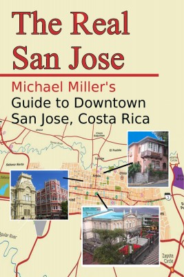 The Real San Jose - Michael Miller's Guide to Downtown San José, Costa Rica by Michael Miller from Bookbaby in Travel category